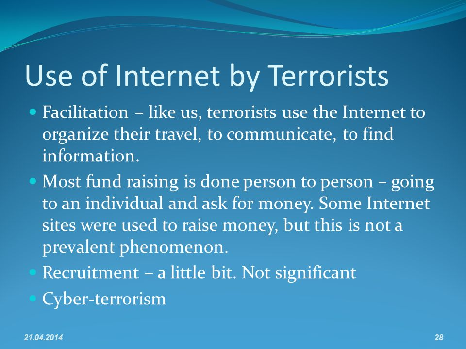 Use of Internet by Terrorists Facilitation – like us, terrorists use the Internet to organize their travel, to communicate, to find information.