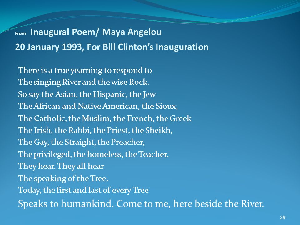 From Inaugural Poem/ Maya Angelou 20 January 1993, For Bill Clintons Inauguration There is a true yearning to respond to The singing River and the wise Rock.