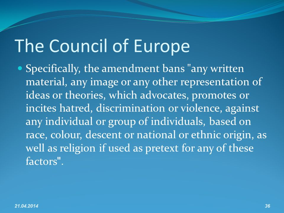 The Council of Europe Specifically, the amendment bans any written material, any image or any other representation of ideas or theories, which advocates, promotes or incites hatred, discrimination or violence, against any individual or group of individuals, based on race, colour, descent or national or ethnic origin, as well as religion if used as pretext for any of these factors. 21.04.201436