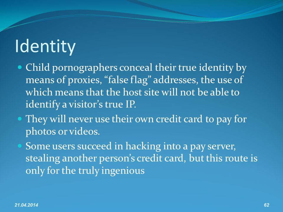Identity Child pornographers conceal their true identity by means of proxies, false flag addresses, the use of which means that the host site will not be able to identify a visitors true IP.