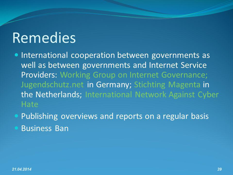 Remedies International cooperation between governments as well as between governments and Internet Service Providers: Working Group on Internet Governance; Jugendschutz.net in Germany; Stichting Magenta in the Netherlands; International Network Against Cyber Hate Publishing overviews and reports on a regular basis Business Ban 21.04.201439