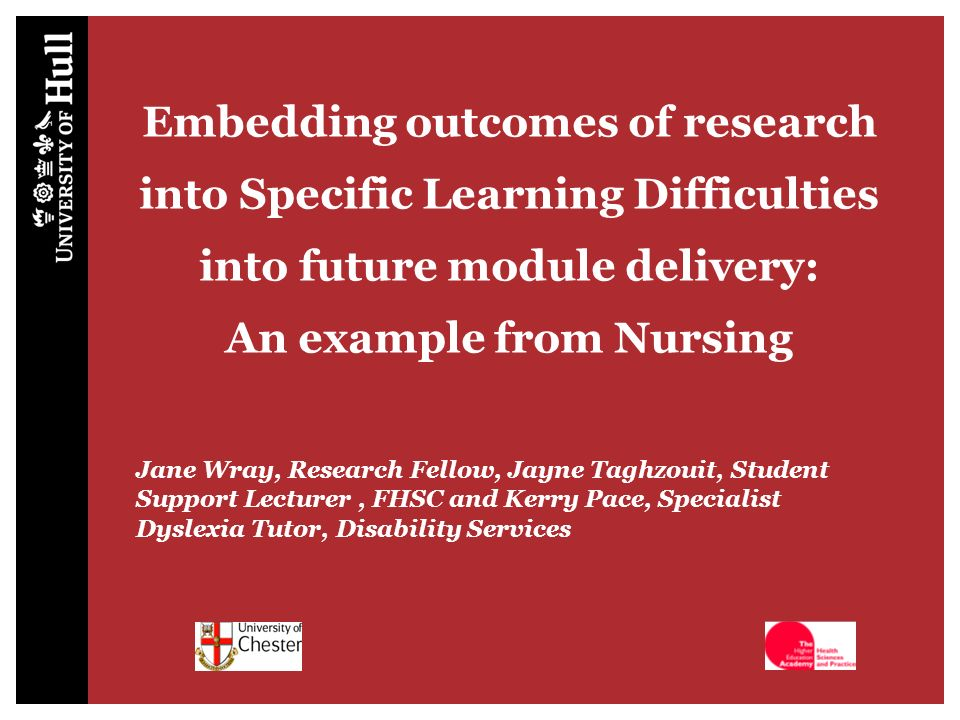Embedding outcomes of research into Specific Learning Difficulties into future module delivery: An example from Nursing Jane Wray, Research Fellow, Jayne Taghzouit, Student Support Lecturer, FHSC and Kerry Pace, Specialist Dyslexia Tutor, Disability Services