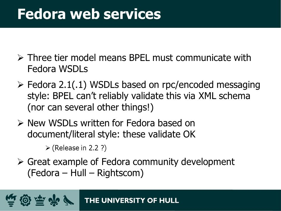 Fedora web services Three tier model means BPEL must communicate with Fedora WSDLs Fedora 2.1(.1) WSDLs based on rpc/encoded messaging style: BPEL cant reliably validate this via XML schema (nor can several other things!) New WSDLs written for Fedora based on document/literal style: these validate OK (Release in 2.2 ) Great example of Fedora community development (Fedora – Hull – Rightscom)