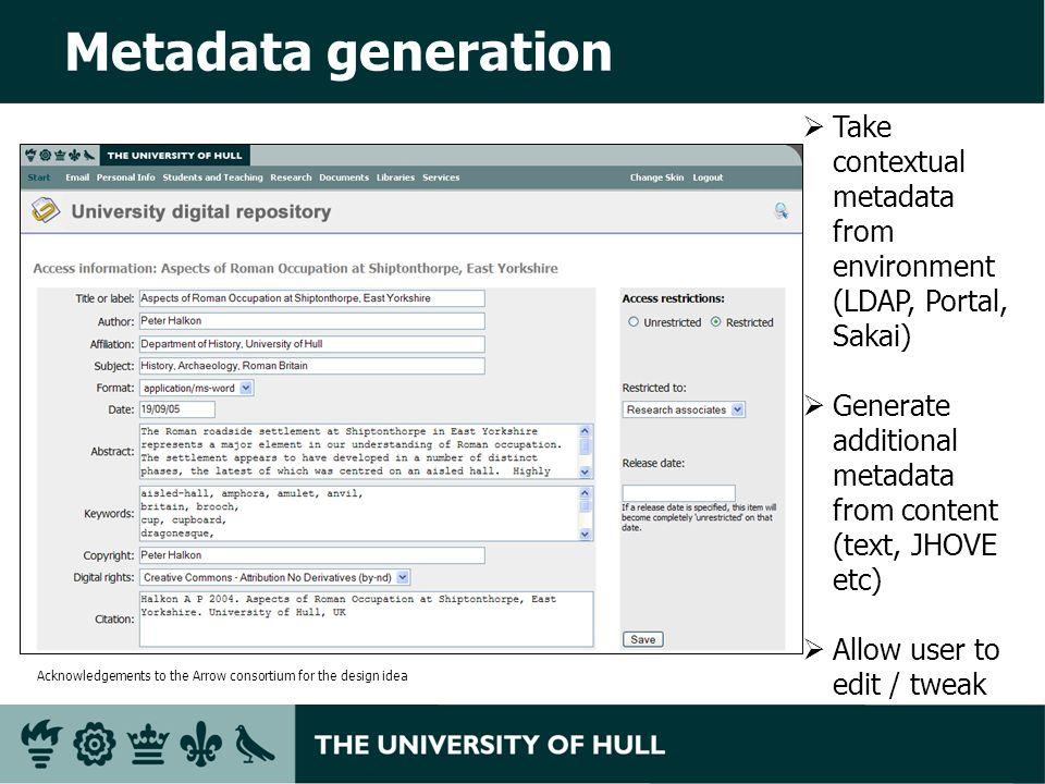 Metadata generation Take contextual metadata from environment (LDAP, Portal, Sakai) Generate additional metadata from content (text, JHOVE etc) Allow user to edit / tweak Acknowledgements to the Arrow consortium for the design idea