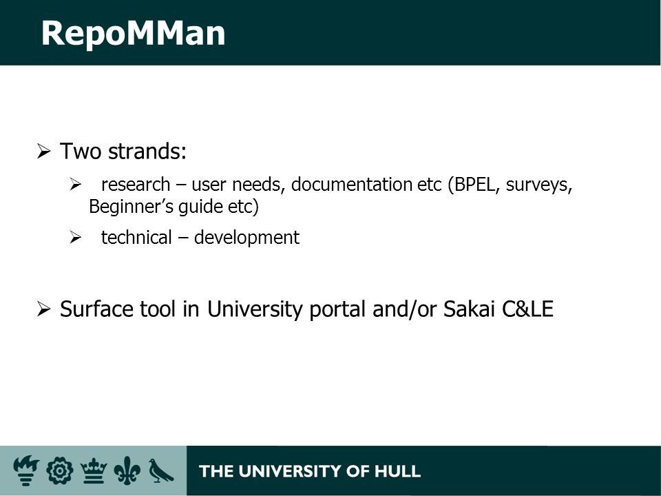 RepoMMan Two strands: research – user needs, documentation etc (BPEL, surveys, Beginners guide etc) technical – development Surface tool in University portal and/or Sakai C&LE