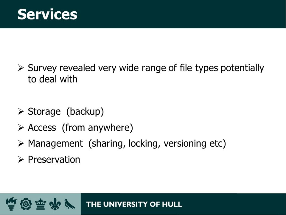 Services Survey revealed very wide range of file types potentially to deal with Storage (backup) Access (from anywhere) Management (sharing, locking, versioning etc) Preservation