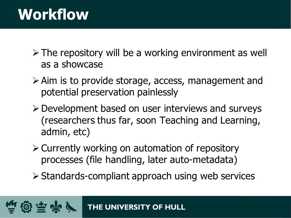Workflow The repository will be a working environment as well as a showcase Aim is to provide storage, access, management and potential preservation painlessly Development based on user interviews and surveys (researchers thus far, soon Teaching and Learning, admin, etc) Currently working on automation of repository processes (file handling, later auto-metadata) Standards-compliant approach using web services