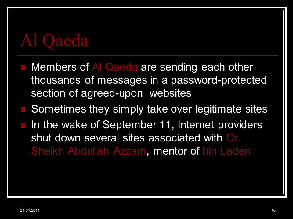 21.04.201416 Al Qaeda Members of Al Qaeda are sending each other thousands of messages in a password-protected section of agreed-upon websites Sometimes they simply take over legitimate sites In the wake of September 11, Internet providers shut down several sites associated with Dr.