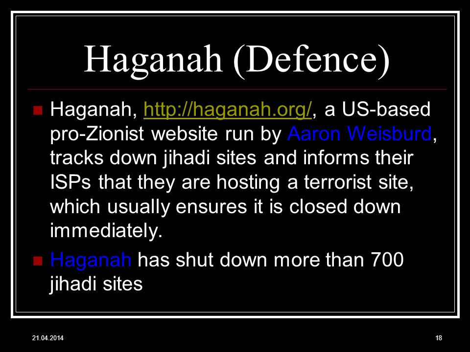 Haganah (Defence) Haganah, http://haganah.org/, a US-based pro-Zionist website run by Aaron Weisburd, tracks down jihadi sites and informs their ISPs that they are hosting a terrorist site, which usually ensures it is closed down immediately.http://haganah.org/ Haganah has shut down more than 700 jihadi sites 21.04.201418