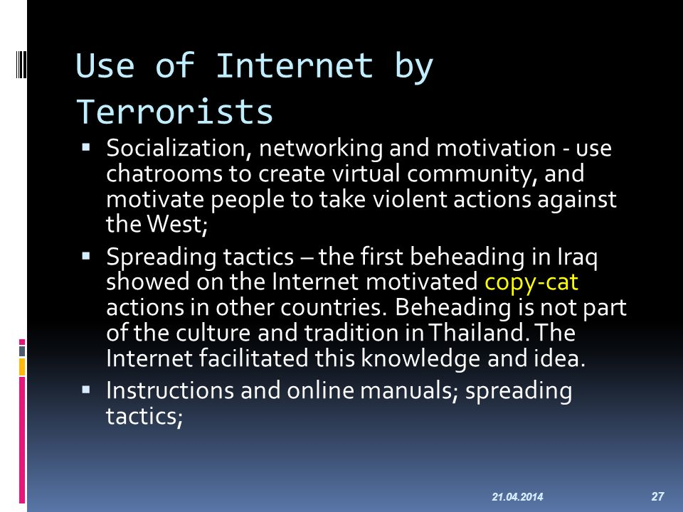 Use of Internet by Terrorists Socialization, networking and motivation - use chatrooms to create virtual community, and motivate people to take violent actions against the West; Spreading tactics – the first beheading in Iraq showed on the Internet motivated copy-cat actions in other countries.