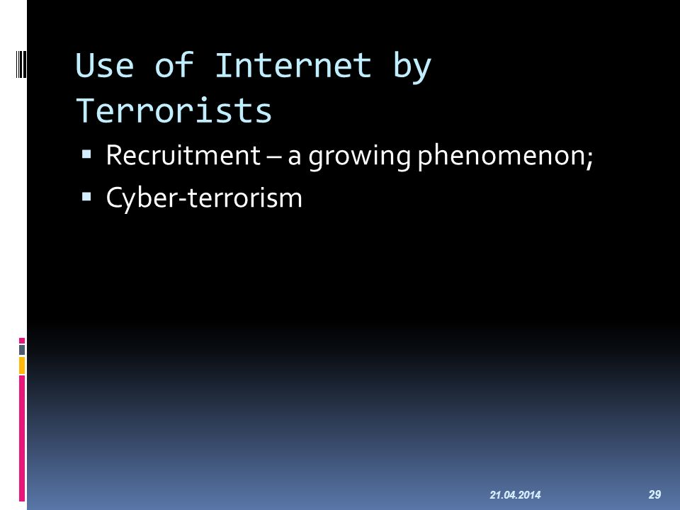 Use of Internet by Terrorists Recruitment – a growing phenomenon; Cyber-terrorism 21.04.2014 29