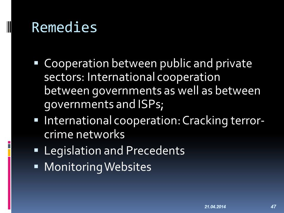 Remedies Cooperation between public and private sectors: International cooperation between governments as well as between governments and ISPs; International cooperation: Cracking terror- crime networks Legislation and Precedents Monitoring Websites 21.04.2014 47