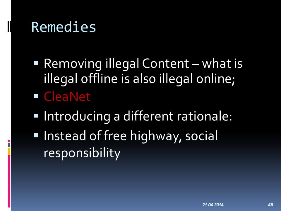 Remedies Removing illegal Content – what is illegal offline is also illegal online; CleaNet Introducing a different rationale: Instead of free highway, social responsibility 21.04.2014 48