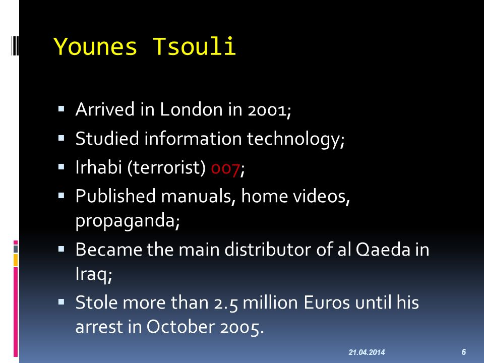 Younes Tsouli Arrived in London in 2001; Studied information technology; Irhabi (terrorist) 007; Published manuals, home videos, propaganda; Became the main distributor of al Qaeda in Iraq; Stole more than 2.5 million Euros until his arrest in October 2005.