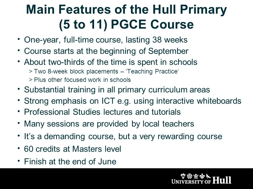 Main Features of the Hull Primary (5 to 11) PGCE Course One-year, full-time course, lasting 38 weeks Course starts at the beginning of September About two-thirds of the time is spent in schools >Two 8-week block placements – Teaching Practice >Plus other focused work in schools Substantial training in all primary curriculum areas Strong emphasis on ICT e.g.