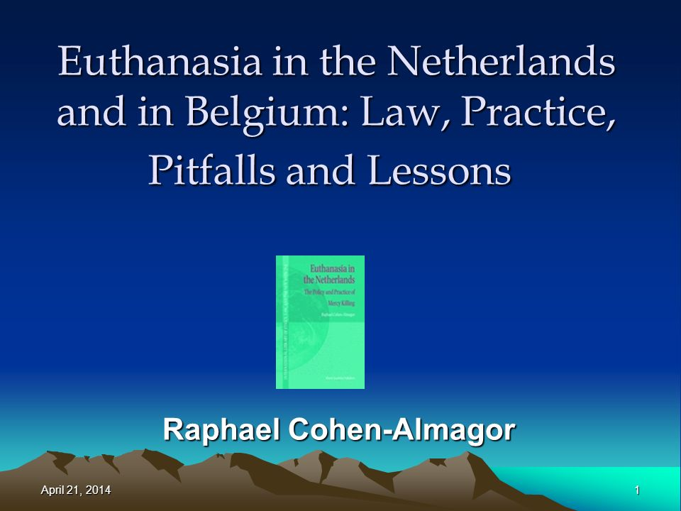 Euthanasia in the Netherlands and in Belgium: Law, Practice, Pitfalls and Lessons Raphael Cohen-Almagor April 21, 2014April 21, 2014April 21, 20141