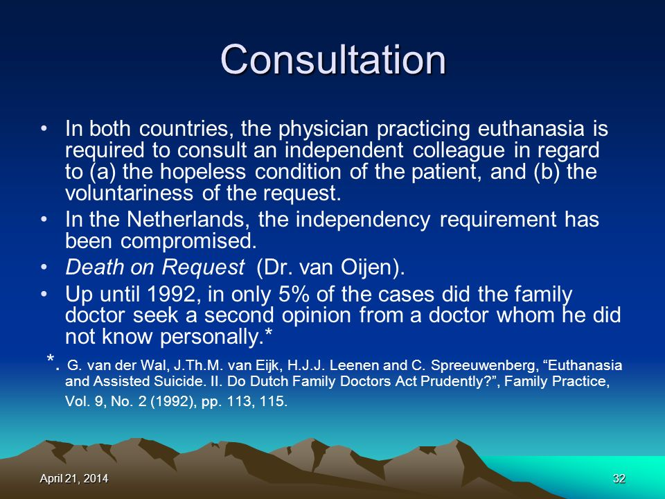 Consultation In both countries, the physician practicing euthanasia is required to consult an independent colleague in regard to (a) the hopeless condition of the patient, and (b) the voluntariness of the request.