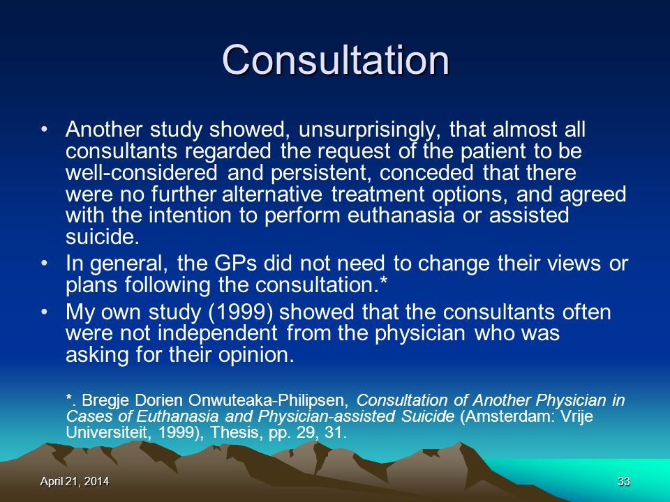 Consultation Another study showed, unsurprisingly, that almost all consultants regarded the request of the patient to be well-considered and persistent, conceded that there were no further alternative treatment options, and agreed with the intention to perform euthanasia or assisted suicide.