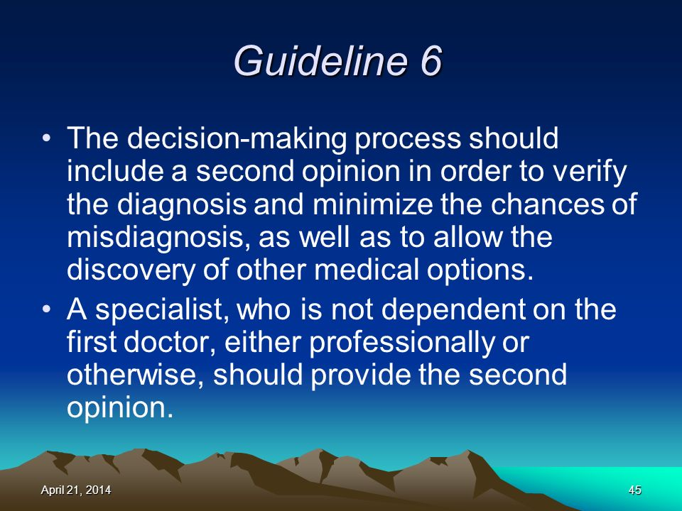 Guideline 6 The decision-making process should include a second opinion in order to verify the diagnosis and minimize the chances of misdiagnosis, as well as to allow the discovery of other medical options.