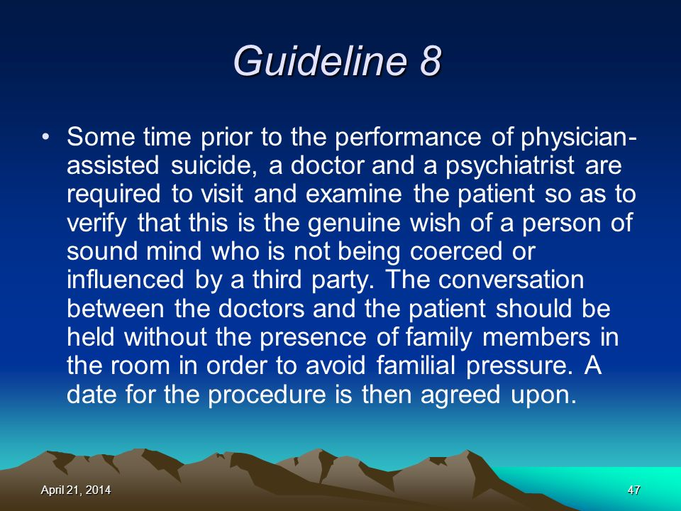 Guideline 8 Some time prior to the performance of physician- assisted suicide, a doctor and a psychiatrist are required to visit and examine the patient so as to verify that this is the genuine wish of a person of sound mind who is not being coerced or influenced by a third party.
