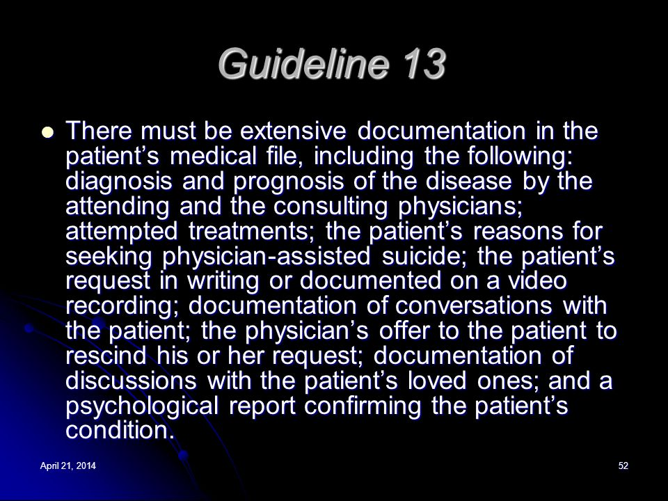 April 21, 2014April 21, 2014April 21, 201452 Guideline 13 There must be extensive documentation in the patients medical file, including the following: diagnosis and prognosis of the disease by the attending and the consulting physicians; attempted treatments; the patients reasons for seeking physician-assisted suicide; the patients request in writing or documented on a video recording; documentation of conversations with the patient; the physicians offer to the patient to rescind his or her request; documentation of discussions with the patients loved ones; and a psychological report confirming the patients condition.