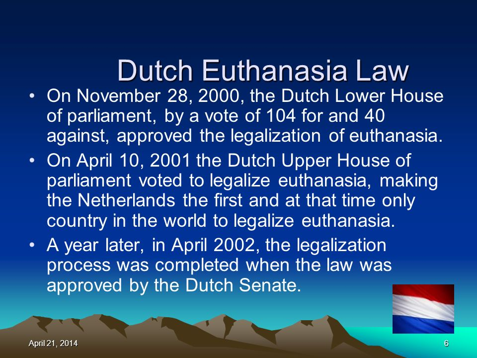 Dutch Euthanasia Law On November 28, 2000, the Dutch Lower House of parliament, by a vote of 104 for and 40 against, approved the legalization of euthanasia.
