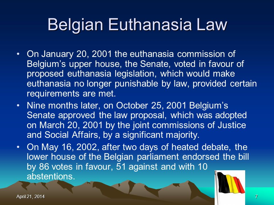 Belgian Euthanasia Law On January 20, 2001 the euthanasia commission of Belgiums upper house, the Senate, voted in favour of proposed euthanasia legislation, which would make euthanasia no longer punishable by law, provided certain requirements are met.