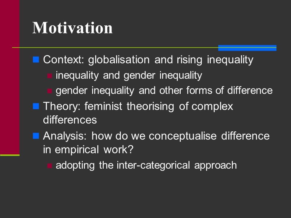 Motivation Context: globalisation and rising inequality inequality and gender inequality gender inequality and other forms of difference Theory: femin