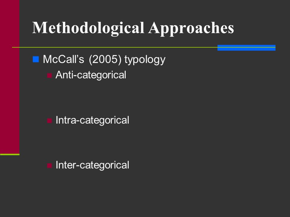 Methodological Approaches McCalls (2005) typology Anti-categorical Intra-categorical Inter-categorical