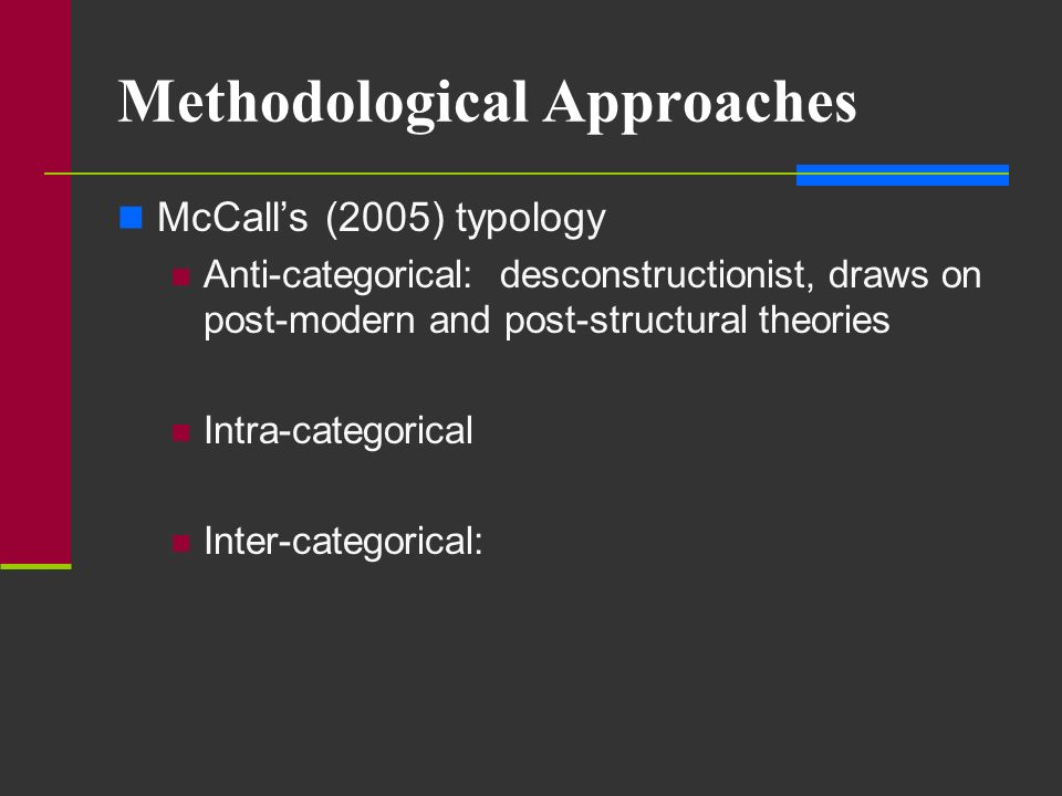 Methodological Approaches McCalls (2005) typology Anti-categorical Intra-categorical: focuses on differences that cut across one particular category of interest Inter-categorical