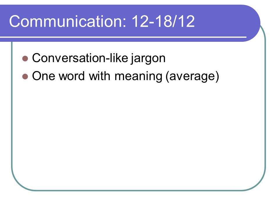 Communication: 12-18/12 Conversation-like jargon One word with meaning (average)