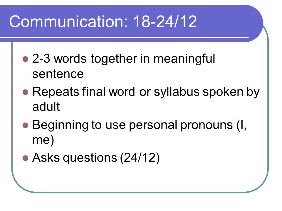 Communication: 18-24/12 2-3 words together in meaningful sentence Repeats final word or syllabus spoken by adult Beginning to use personal pronouns (I, me) Asks questions (24/12)