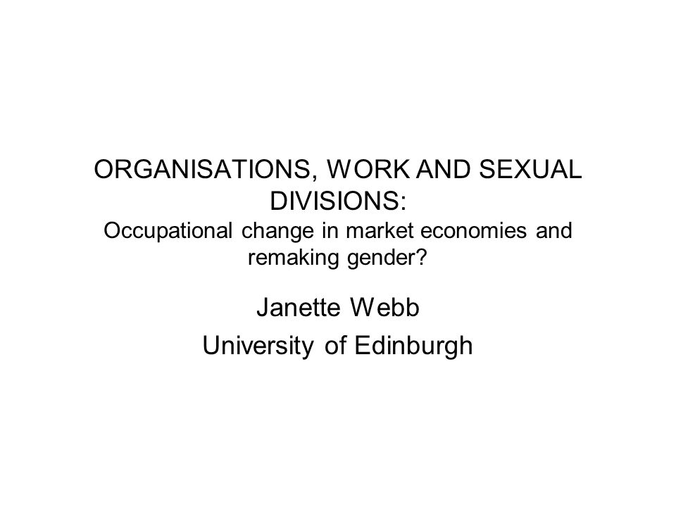 ORGANISATIONS, WORK AND SEXUAL DIVISIONS: Occupational change in market economies and remaking gender? Janette Webb University of Edinburgh