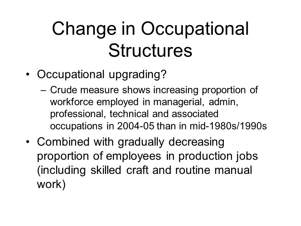 Change in Occupational Structures Occupational upgrading? –Crude measure shows increasing proportion of workforce employed in managerial, admin, profe