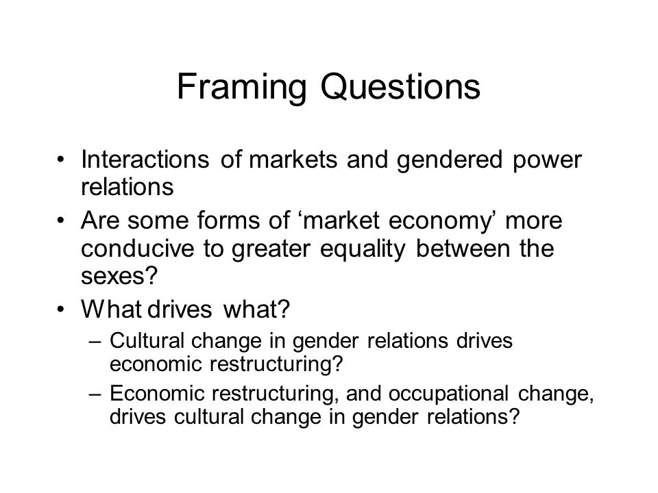 Framing Questions Interactions of markets and gendered power relations Are some forms of market economy more conducive to greater equality between the sexes.