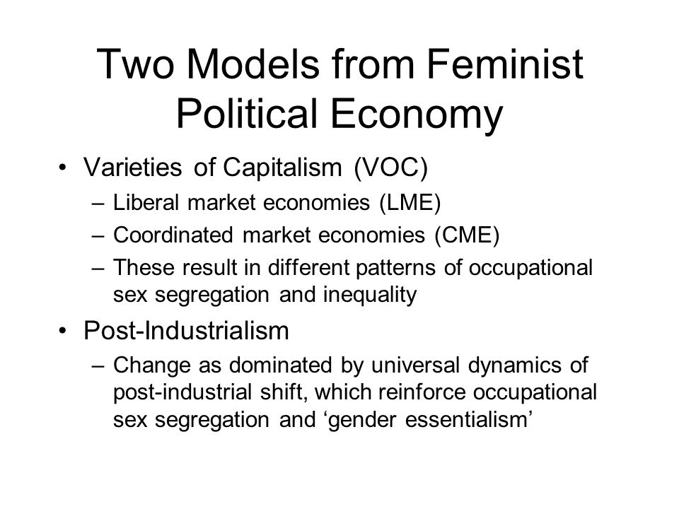 Two Models from Feminist Political Economy Varieties of Capitalism (VOC) –Liberal market economies (LME) –Coordinated market economies (CME) –These re