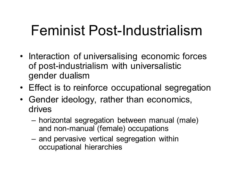 Feminist Post-Industrialism Interaction of universalising economic forces of post-industrialism with universalistic gender dualism Effect is to reinfo