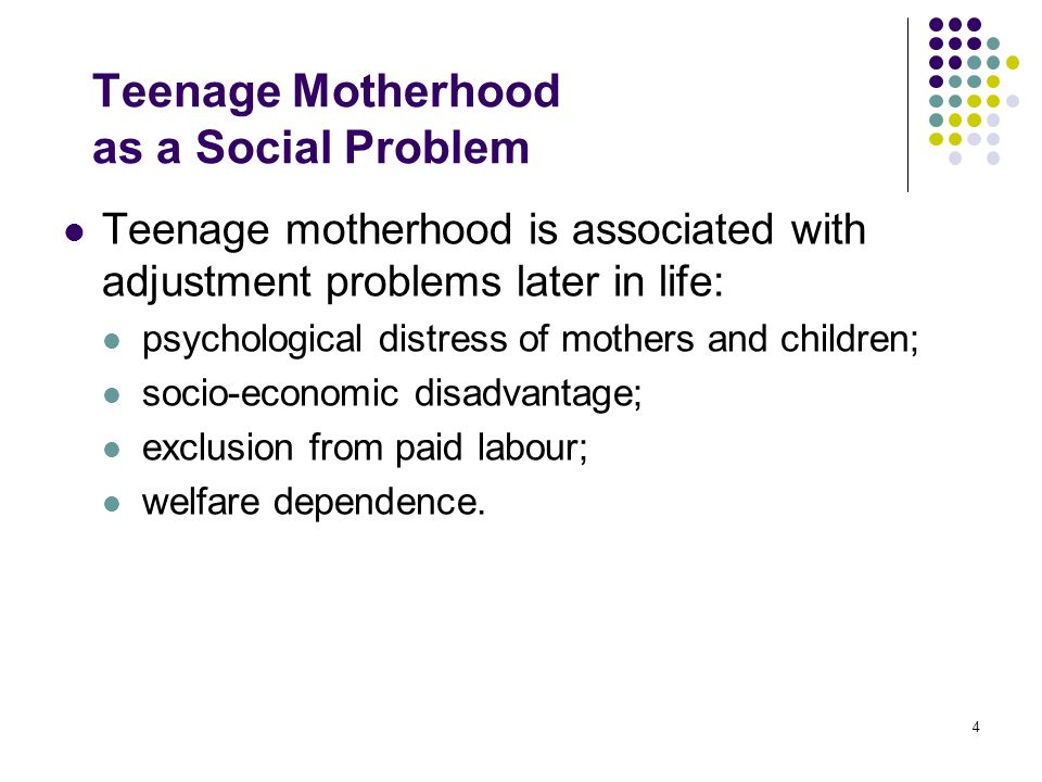 4 Teenage Motherhood as a Social Problem Teenage motherhood is associated with adjustment problems later in life: psychological distress of mothers an