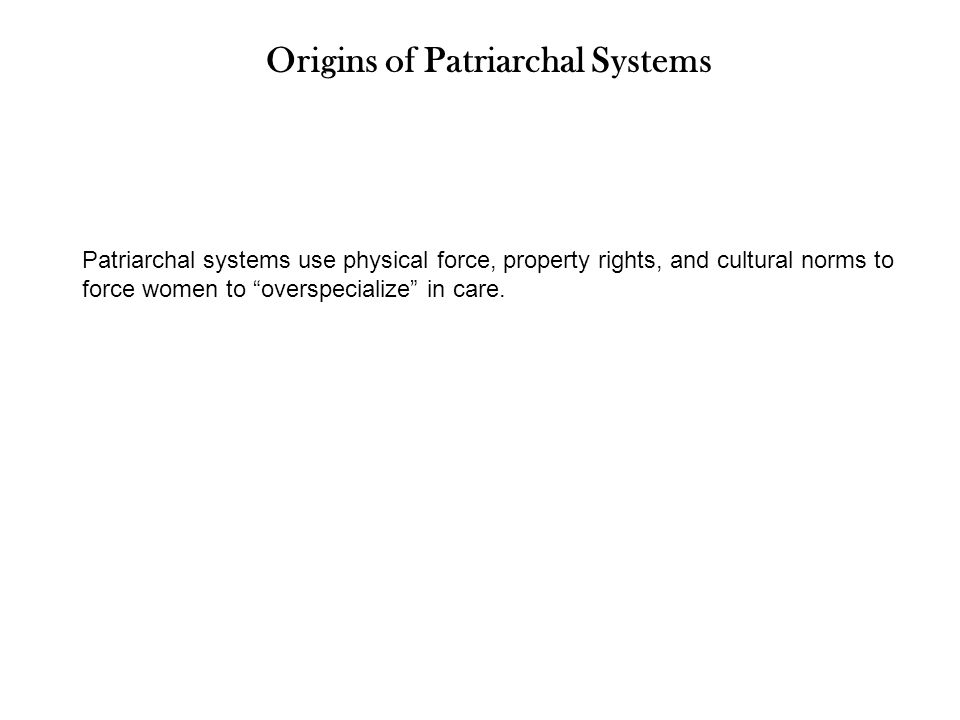 Origins of Patriarchal Systems Patriarchal systems use physical force, property rights, and cultural norms to force women to overspecialize in care.