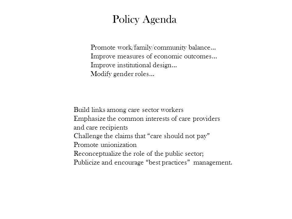 Policy Agenda Promote work/family/community balance… Improve measures of economic outcomes… Improve institutional design… Modify gender roles… Build links among care sector workers Emphasize the common interests of care providers and care recipients Challenge the claims that care should not pay Promote unionization Reconceptualize the role of the public sector; Publicize and encourage best practices management.