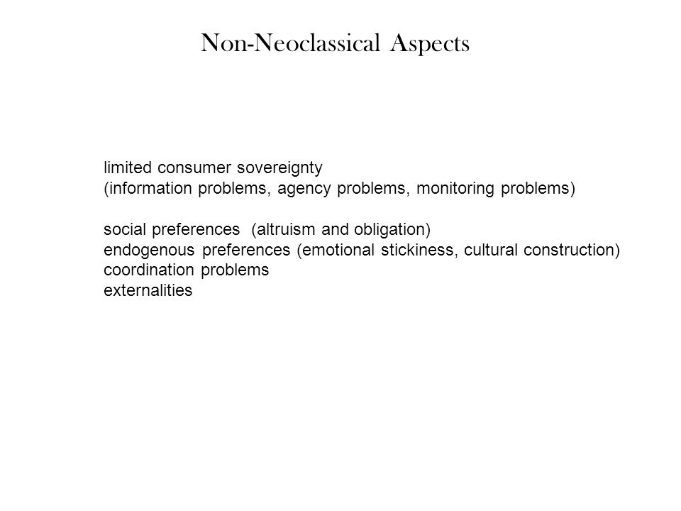 Non-Neoclassical Aspects limited consumer sovereignty (information problems, agency problems, monitoring problems) social preferences (altruism and obligation) endogenous preferences (emotional stickiness, cultural construction) coordination problems externalities