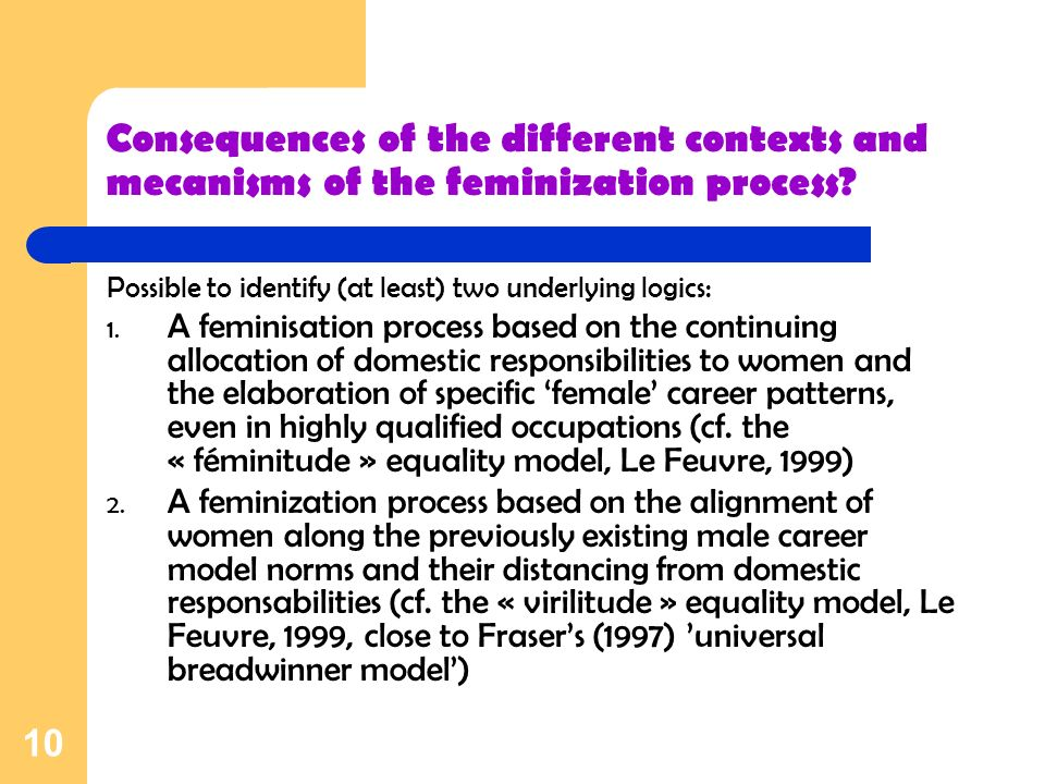 10 Consequences of the different contexts and mecanisms of the feminization process? Possible to identify (at least) two underlying logics: 1. A femin