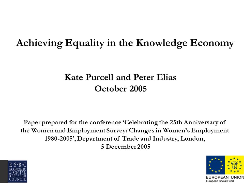 Achieving Equality in the Knowledge Economy Kate Purcell and Peter Elias October 2005 Paper prepared for the conference Celebrating the 25th Anniversa
