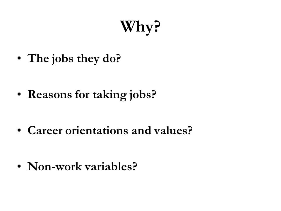 Why? The jobs they do? Reasons for taking jobs? Career orientations and values? Non-work variables?