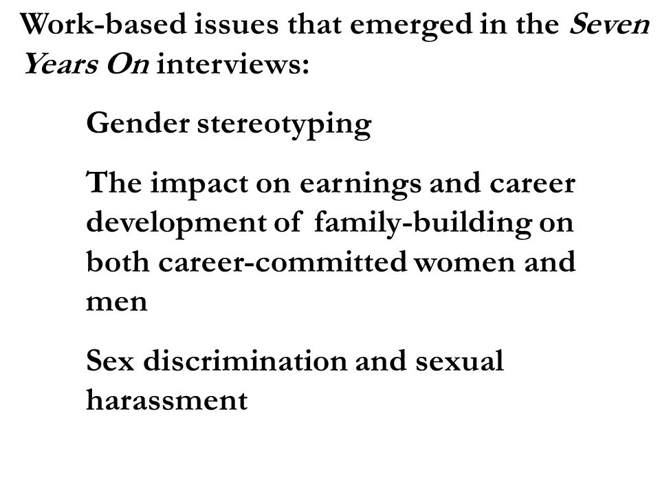 Work-based issues that emerged in the Seven Years On interviews: Gender stereotyping The impact on earnings and career development of family-building on both career-committed women and men Sex discrimination and sexual harassment