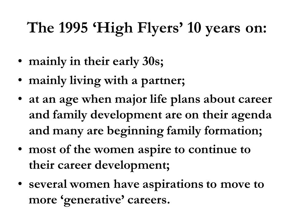 The 1995 High Flyers 10 years on: mainly in their early 30s; mainly living with a partner; at an age when major life plans about career and family development are on their agenda and many are beginning family formation; most of the women aspire to continue to their career development; several women have aspirations to move to more generative careers.