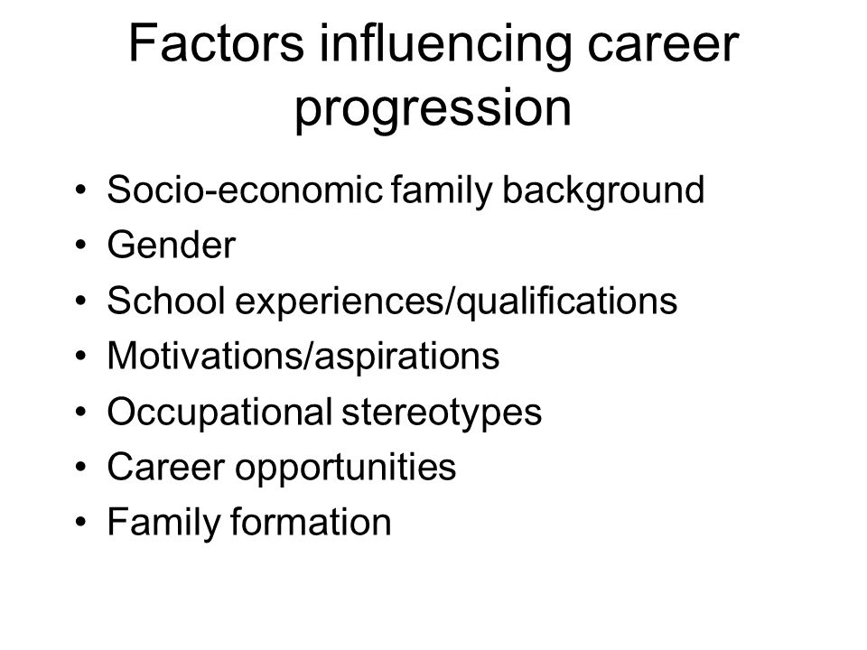 Factors influencing career progression Socio-economic family background Gender School experiences/qualifications Motivations/aspirations Occupational stereotypes Career opportunities Family formation