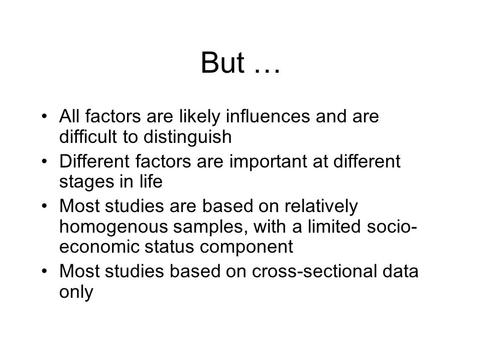 But … All factors are likely influences and are difficult to distinguish Different factors are important at different stages in life Most studies are based on relatively homogenous samples, with a limited socio- economic status component Most studies based on cross-sectional data only