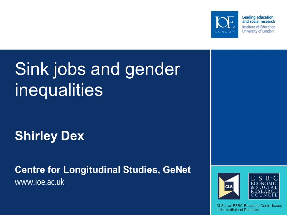 Sink jobs and gender inequalities Shirley Dex Centre for Longitudinal Studies, GeNet Sub-brand to go here CLS is an ESRC Resource Centre based at the Institute of Education