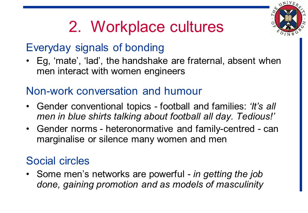 2. Workplace cultures Everyday signals of bonding Eg, mate, lad, the handshake are fraternal, absent when men interact with women engineers Non-work c